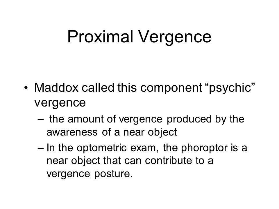 Proximal Vergence Maddox called this component psychic vergence – the amount of vergence produced by the awareness of a near object –In the optometric exam, the phoroptor is a near object that can contribute to a vergence posture.