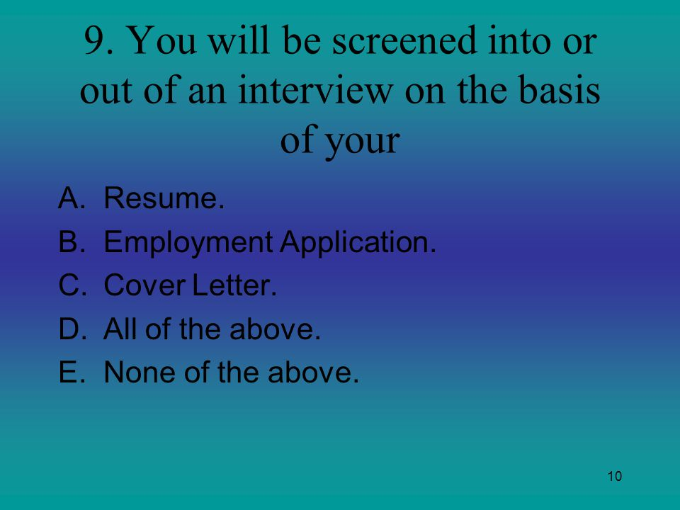 10 9. You will be screened into or out of an interview on the basis of your A.Resume. B.Employment Application. C.Cover Letter. D.All of the above. E.