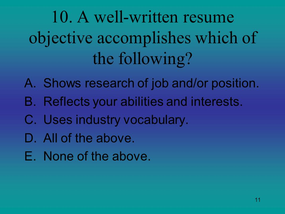 11 10. A well-written resume objective accomplishes which of the following? A.Shows research of job and/or position. B.Reflects your abilities and int