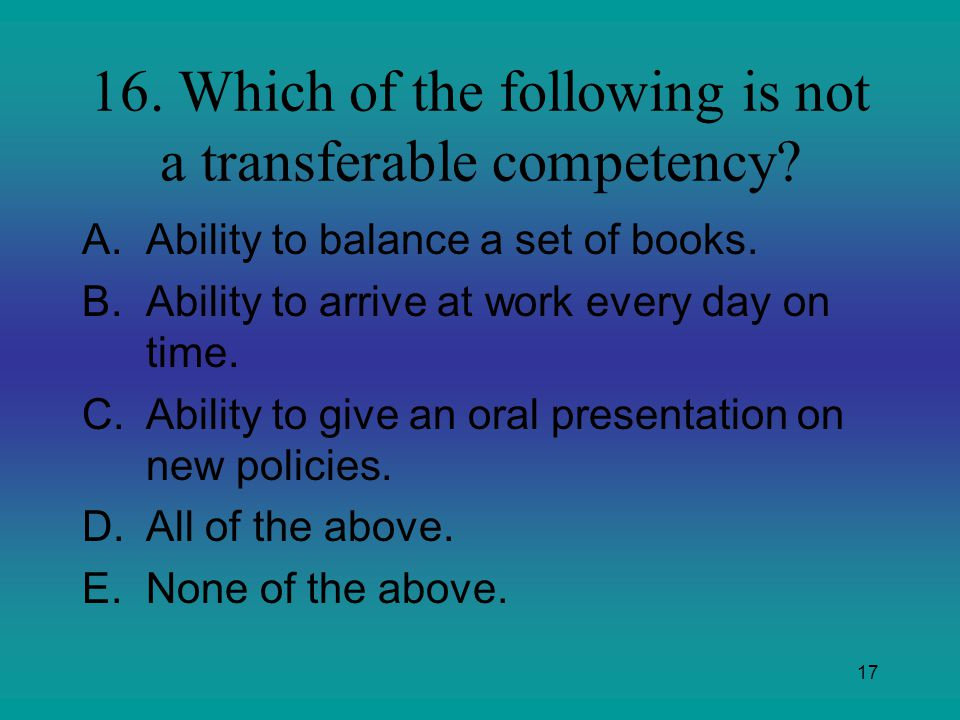 17 16. Which of the following is not a transferable competency? A.Ability to balance a set of books. B.Ability to arrive at work every day on time. C.