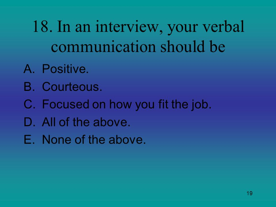 19 18. In an interview, your verbal communication should be A.Positive. B.Courteous. C.Focused on how you fit the job. D.All of the above. E.None of t