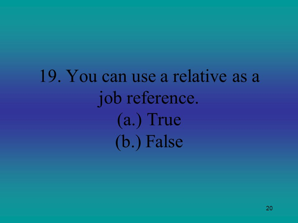 20 19. You can use a relative as a job reference. (a.)True (b.) False