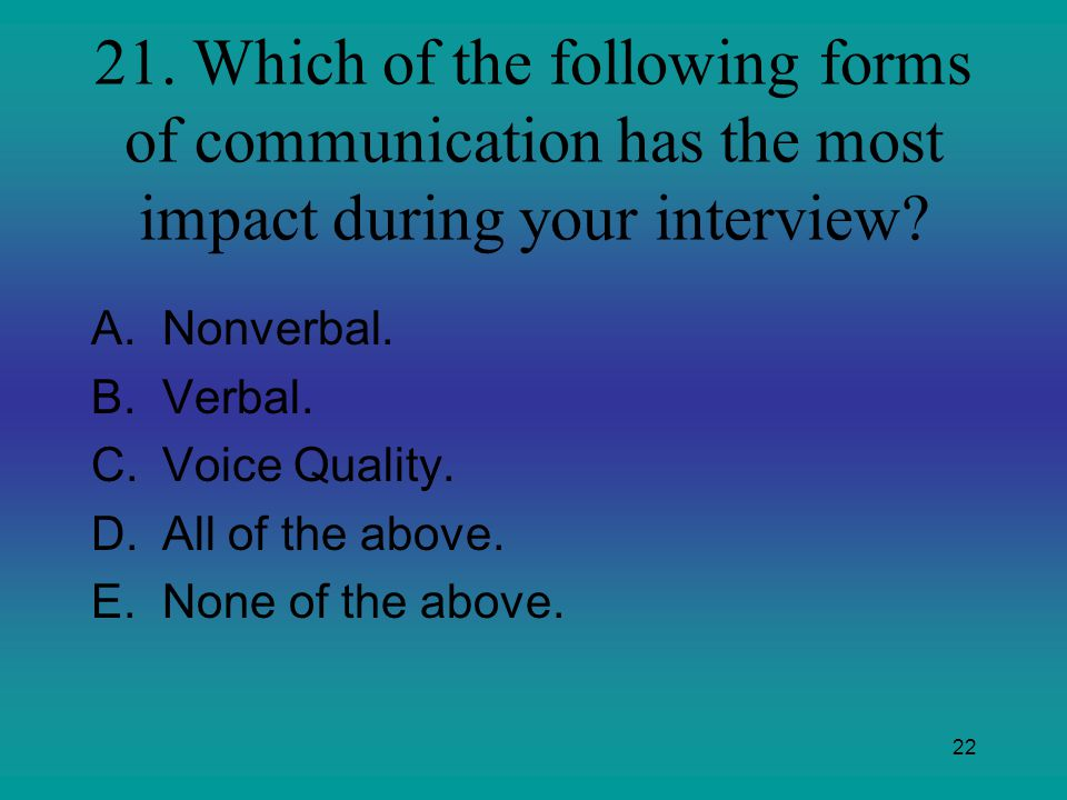 22 21. Which of the following forms of communication has the most impact during your interview? A.Nonverbal. B.Verbal. C.Voice Quality. D.All of the a