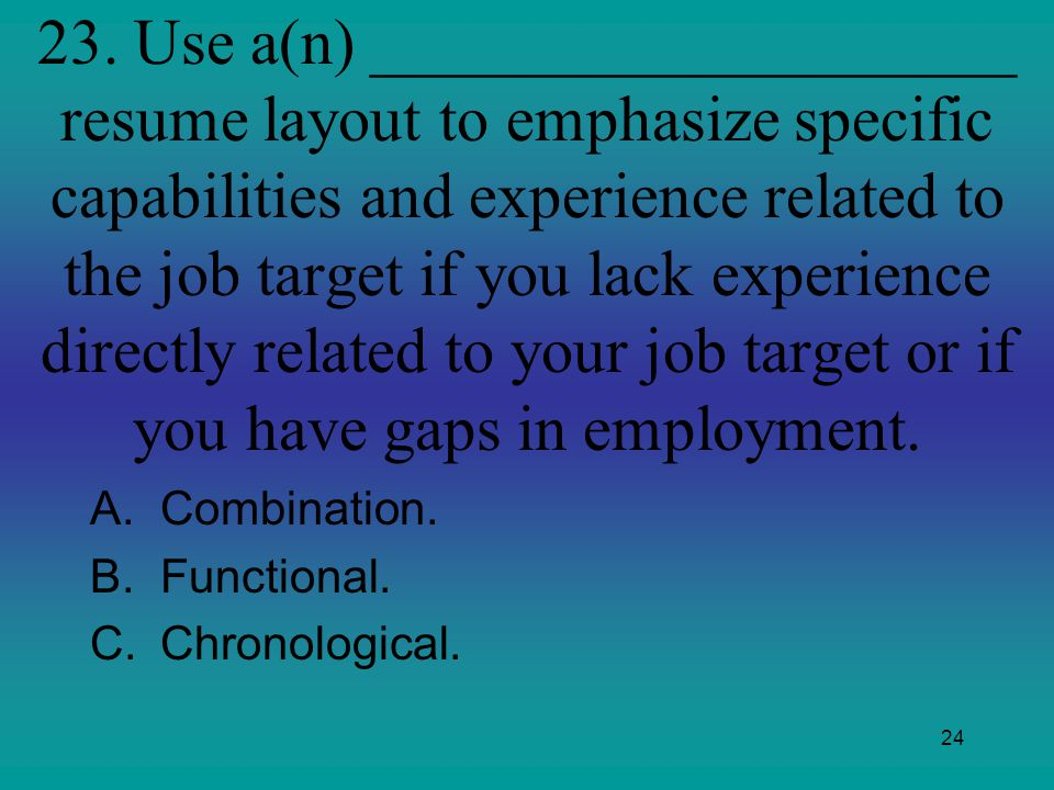 24 23. Use a(n) ____________________ resume layout to emphasize specific capabilities and experience related to the job target if you lack experience