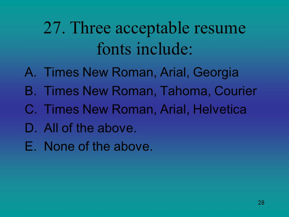 28 27. Three acceptable resume fonts include: A.Times New Roman, Arial, Georgia B.Times New Roman, Tahoma, Courier C.Times New Roman, Arial, Helvetica