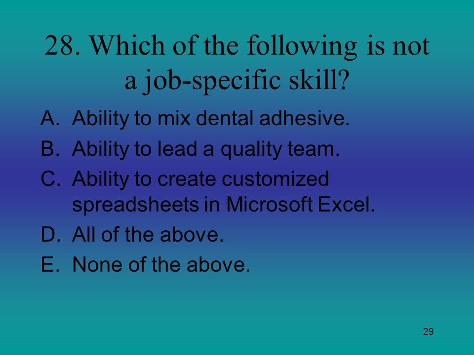 29 28. Which of the following is not a job-specific skill? A.Ability to mix dental adhesive. B.Ability to lead a quality team. C.Ability to create cus