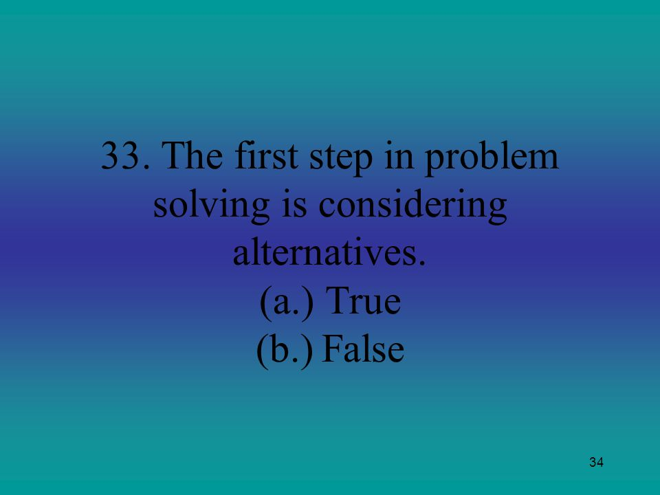 34 33. The first step in problem solving is considering alternatives. (a.)True (b.)False