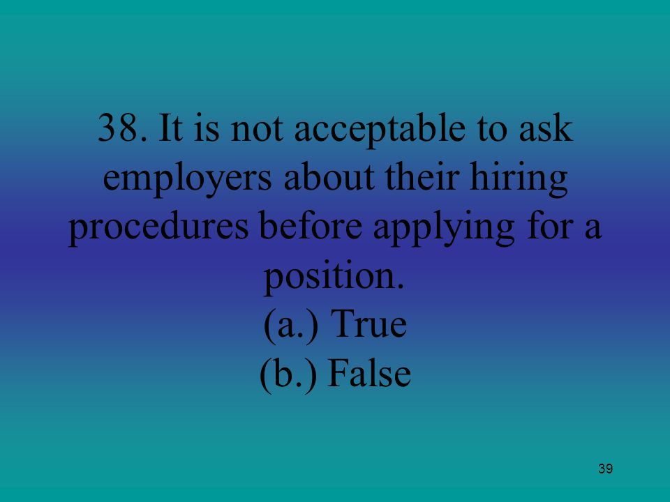 39 38. It is not acceptable to ask employers about their hiring procedures before applying for a position. (a.)True (b.) False