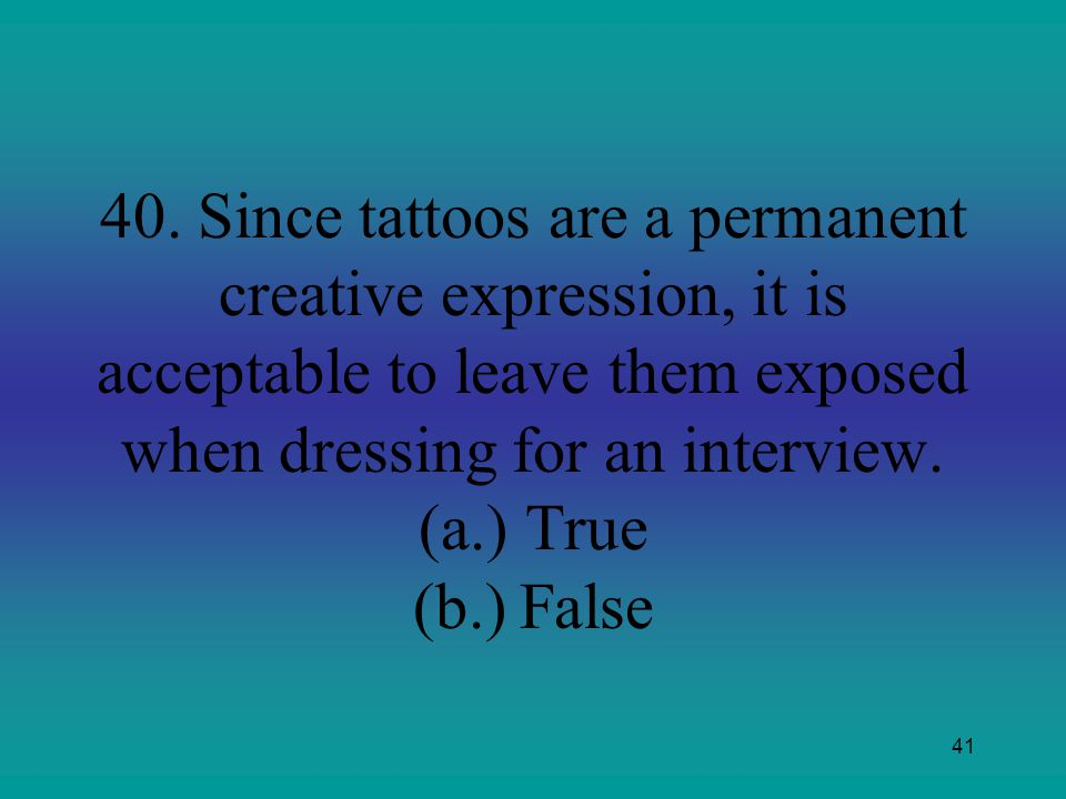 41 40. Since tattoos are a permanent creative expression, it is acceptable to leave them exposed when dressing for an interview. (a.)True (b.)False