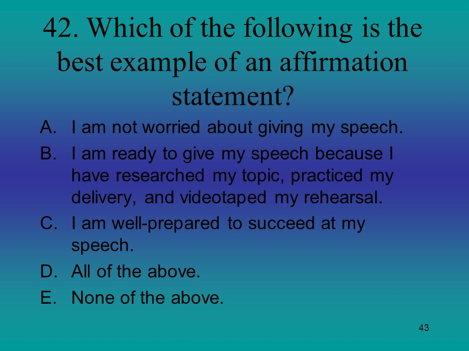 43 42. Which of the following is the best example of an affirmation statement? A.I am not worried about giving my speech. B.I am ready to give my spee