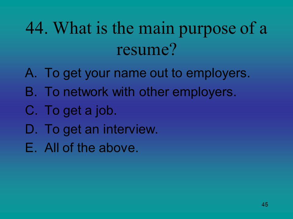 45 44. What is the main purpose of a resume? A.To get your name out to employers. B.To network with other employers. C.To get a job. D.To get an inter
