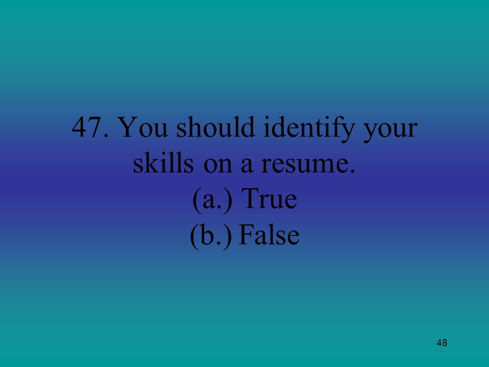 48 47. You should identify your skills on a resume. (a.)True (b.)False