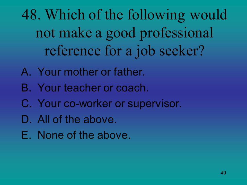 49 48. Which of the following would not make a good professional reference for a job seeker? A.Your mother or father. B.Your teacher or coach. C.Your