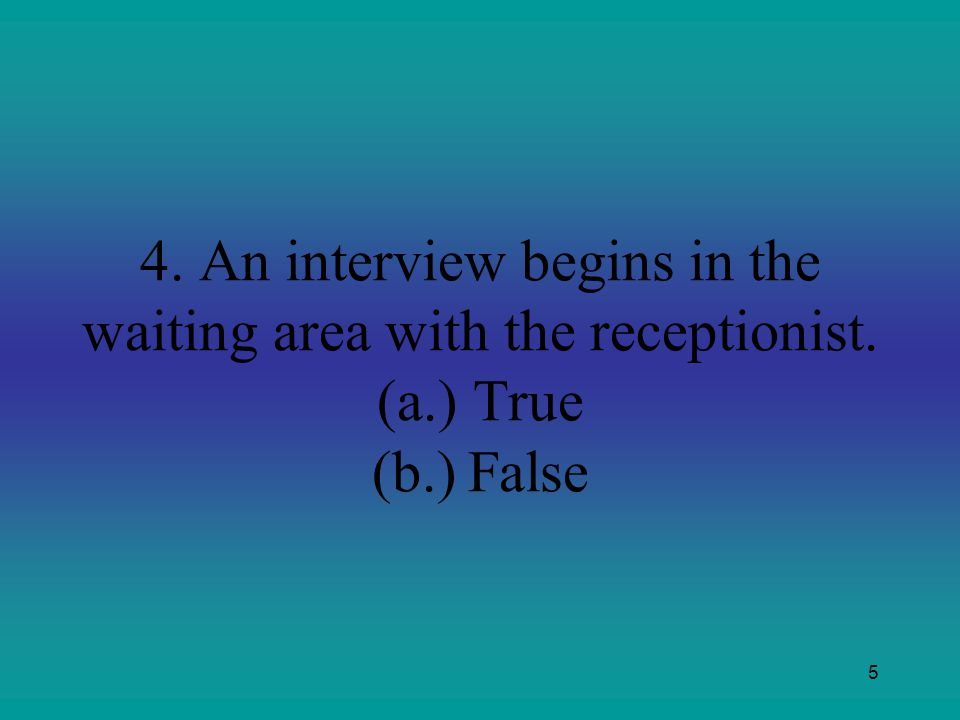 5 4. An interview begins in the waiting area with the receptionist. (a.)True (b.)False