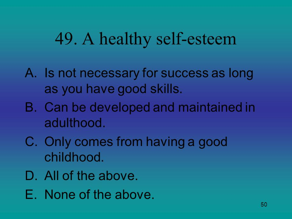 50 49. A healthy self-esteem A.Is not necessary for success as long as you have good skills. B.Can be developed and maintained in adulthood. C.Only co