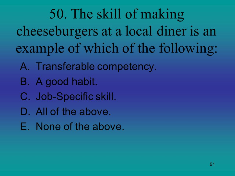 51 50. The skill of making cheeseburgers at a local diner is an example of which of the following: A.Transferable competency. B.A good habit. C.Job-Sp