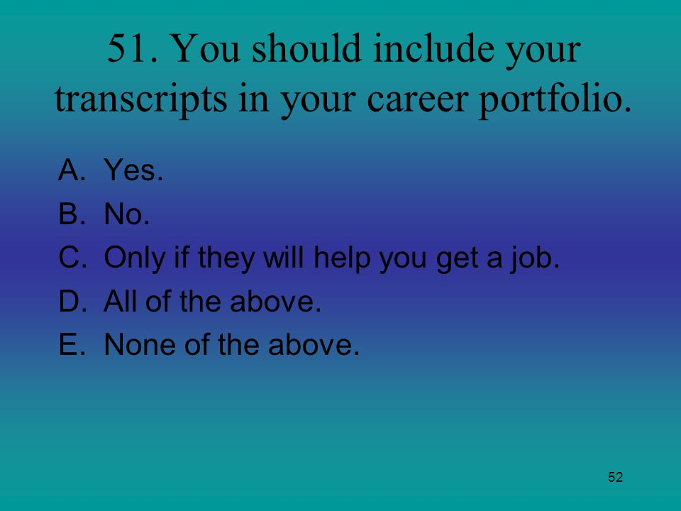 52 51. You should include your transcripts in your career portfolio. A.Yes. B.No. C.Only if they will help you get a job. D.All of the above. E.None o
