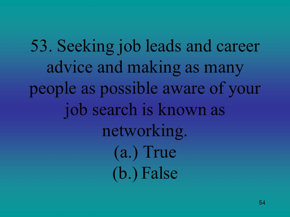 54 53. Seeking job leads and career advice and making as many people as possible aware of your job search is known as networking. (a.)True (b.)False