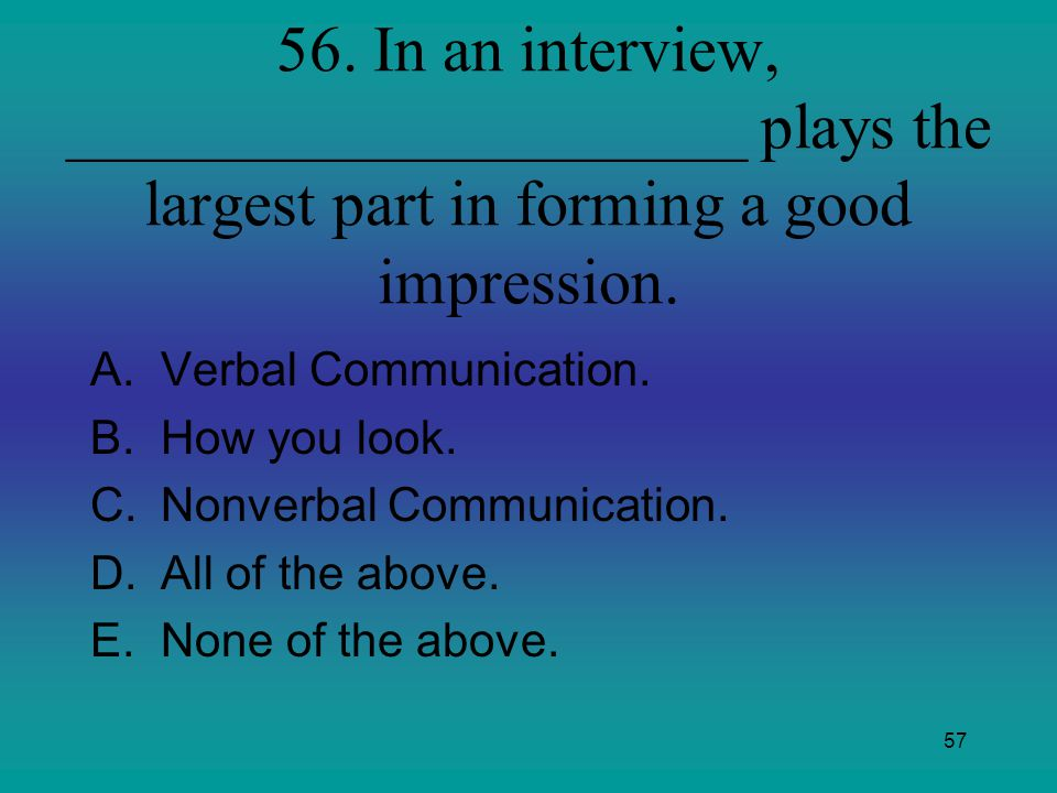 57 56. In an interview, _____________________ plays the largest part in forming a good impression. A.Verbal Communication. B.How you look. C.Nonverbal