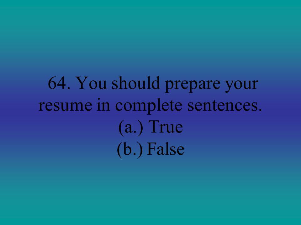 64. You should prepare your resume in complete sentences. (a.)True (b.)False