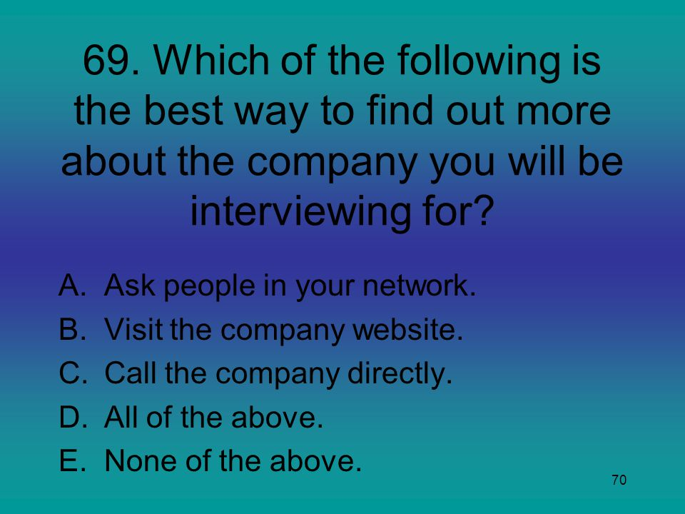 70 69. Which of the following is the best way to find out more about the company you will be interviewing for? A.Ask people in your network. B.Visit t