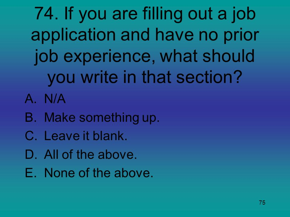 75 74. If you are filling out a job application and have no prior job experience, what should you write in that section? A.N/A B.Make something up. C.