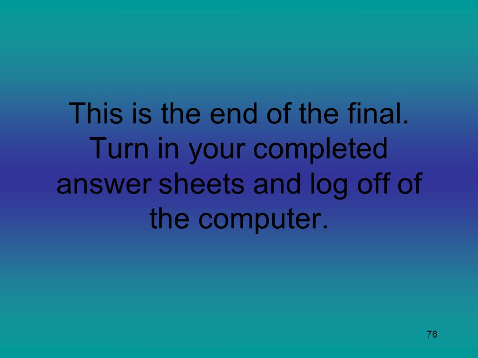 76 This is the end of the final. Turn in your completed answer sheets and log off of the computer.