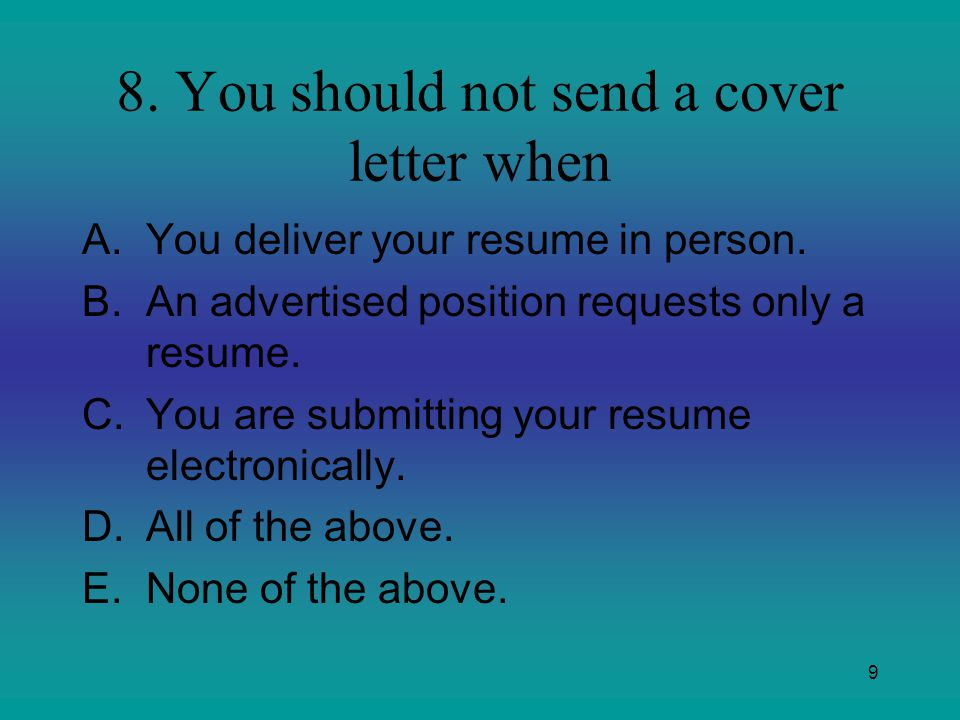 9 8. You should not send a cover letter when A.You deliver your resume in person. B.An advertised position requests only a resume. C.You are submittin