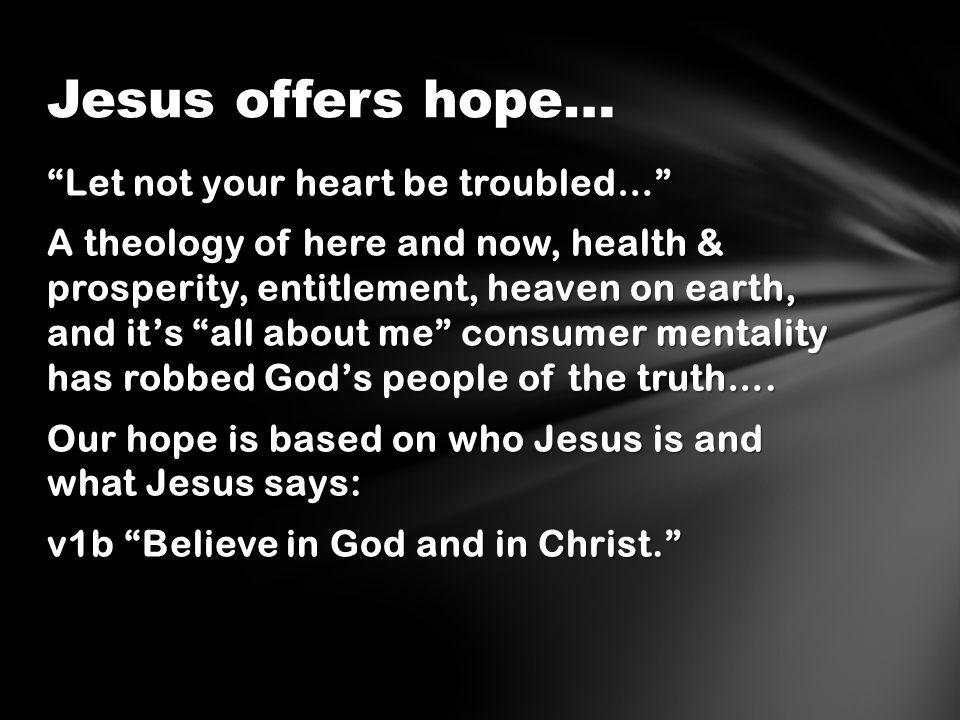 Let not your heart be troubled… A theology of here and now, health & prosperity, entitlement, heaven on earth, and it's all about me consumer mentality has robbed God's people of the truth….