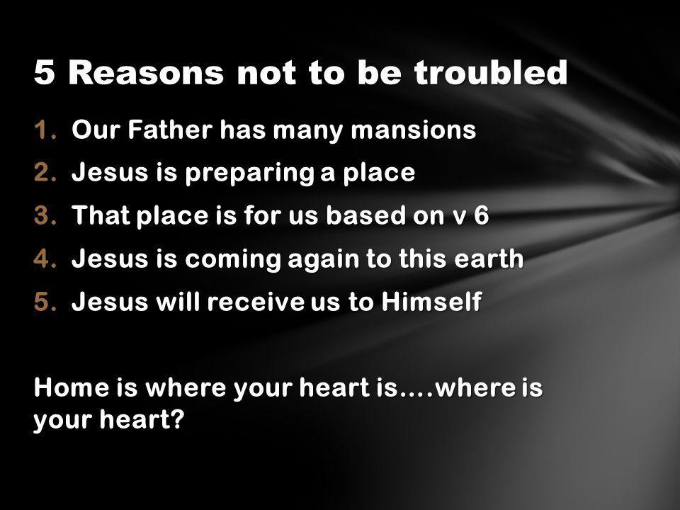 1.Our Father has many mansions 2.Jesus is preparing a place 3.That place is for us based on v 6 4.Jesus is coming again to this earth 5.Jesus will receive us to Himself Home is where your heart is….where is your heart.