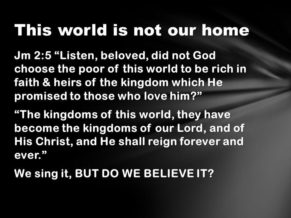 Jm 2:5 Listen, beloved, did not God choose the poor of this world to be rich in faith & heirs of the kingdom which He promised to those who love him The kingdoms of this world, they have become the kingdoms of our Lord, and of His Christ, and He shall reign forever and ever. We sing it, BUT DO WE BELIEVE IT.