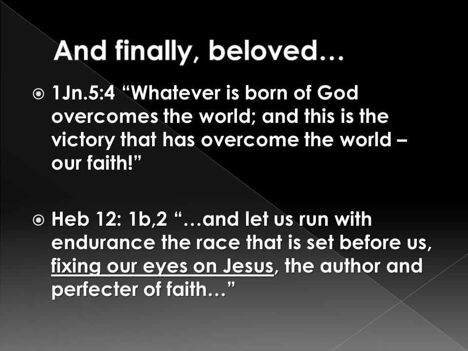  1Jn.5:4 Whatever is born of God overcomes the world; and this is the victory that has overcome the world – our faith!  Heb 12: 1b,2 …and let us run with endurance the race that is set before us, fixing our eyes on Jesus, the author and perfecter of faith…