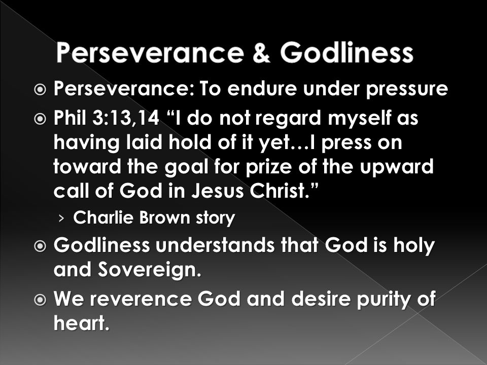 " Perseverance: To endure under pressure  Phil 3:13,14 ""I do not regard myself as having laid hold of it yet…I press on toward the goal for prize of"