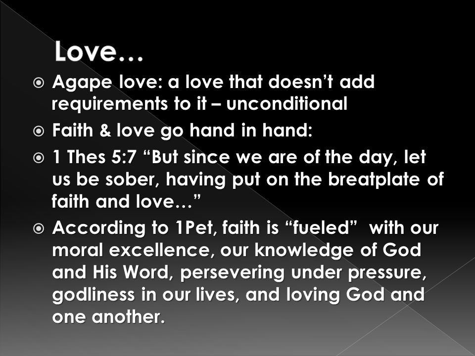 " Agape love: a love that doesn't add requirements to it – unconditional  Faith & love go hand in hand:  1 Thes 5:7 ""But since we are of the day, le"