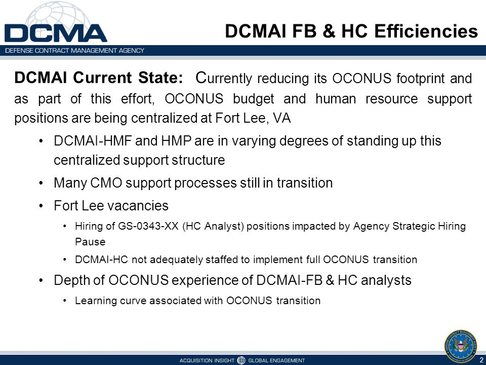 DCMAI Current State: C urrently reducing its OCONUS footprint and as part of this effort, OCONUS budget and human resource support positions are being centralized at Fort Lee, VA DCMAI-HMF and HMP are in varying degrees of standing up this centralized support structure Many CMO support processes still in transition Fort Lee vacancies Hiring of GS-0343-XX (HC Analyst) positions impacted by Agency Strategic Hiring Pause DCMAI-HC not adequately staffed to implement full OCONUS transition Depth of OCONUS experience of DCMAI-FB & HC analysts Learning curve associated with OCONUS transition DCMAI FB & HC Efficiencies 2