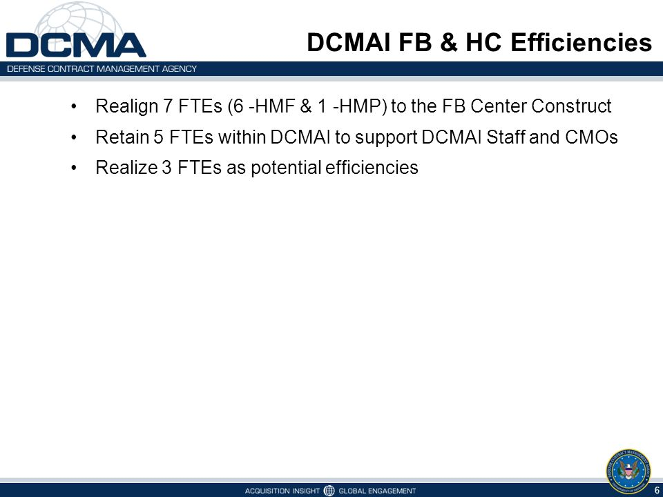 Realign 7 FTEs (6 -HMF & 1 -HMP) to the FB Center Construct Retain 5 FTEs within DCMAI to support DCMAI Staff and CMOs Realize 3 FTEs as potential efficiencies DCMAI FB & HC Efficiencies 6
