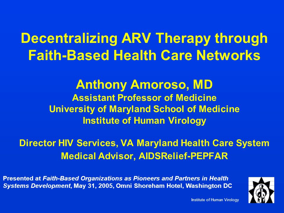 Institute of Human Virology Decentralizing ARV Therapy through Faith-Based Health Care Networks Anthony Amoroso, MD Assistant Professor of Medicine University of Maryland School of Medicine Institute of Human Virology Director HIV Services, VA Maryland Health Care System Medical Advisor, AIDSRelief-PEPFAR Presented at Faith-Based Organizations as Pioneers and Partners in Health Systems Development, May 31, 2005, Omni Shoreham Hotel, Washington DC