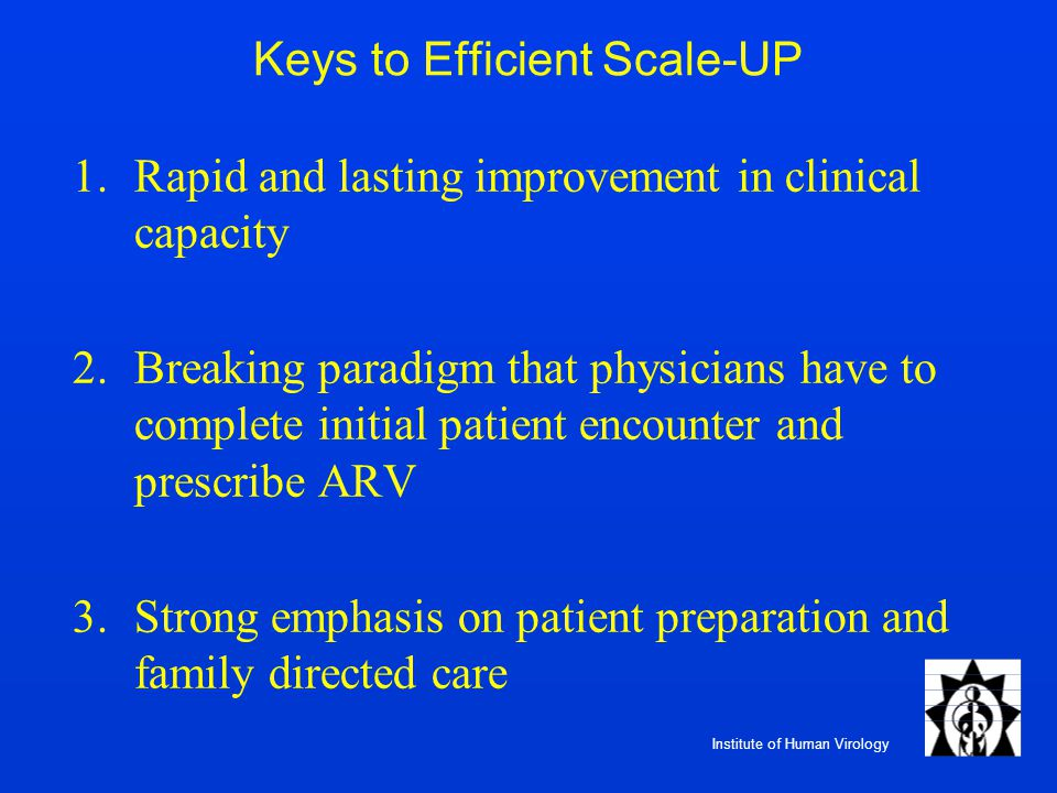 Institute of Human Virology Keys to Efficient Scale-UP 1.Rapid and lasting improvement in clinical capacity 2.Breaking paradigm that physicians have t