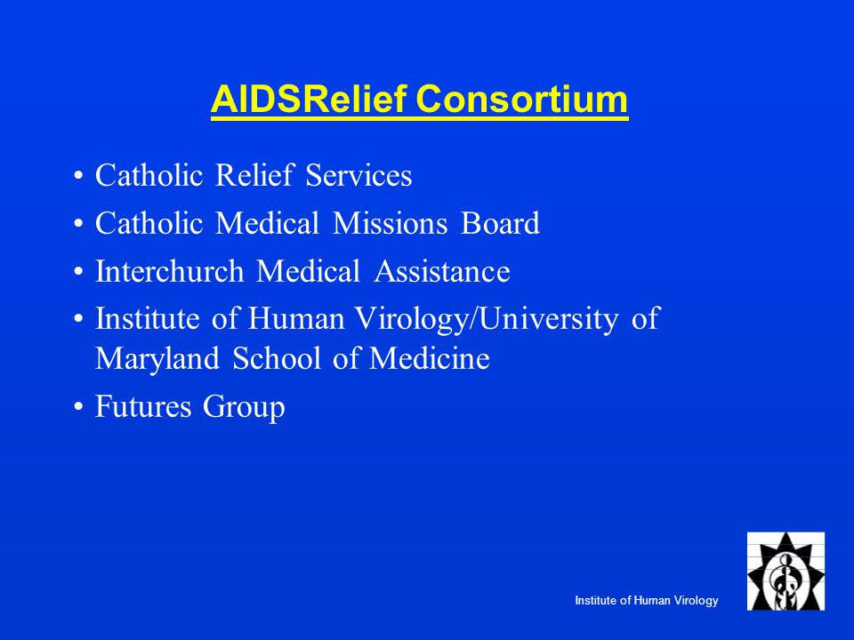 Institute of Human Virology AIDSRelief Consortium Catholic Relief Services Catholic Medical Missions Board Interchurch Medical Assistance Institute of