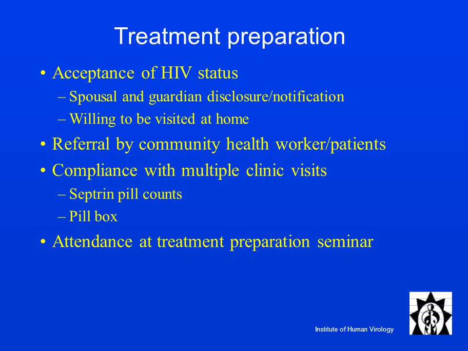 Institute of Human Virology Treatment preparation Acceptance of HIV status –Spousal and guardian disclosure/notification –Willing to be visited at home Referral by community health worker/patients Compliance with multiple clinic visits –Septrin pill counts –Pill box Attendance at treatment preparation seminar