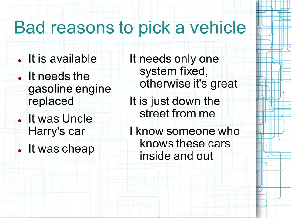 Bad reasons to pick a vehicle It is available It needs the gasoline engine replaced It was Uncle Harry s car It was cheap It needs only one system fixed, otherwise it s great It is just down the street from me I know someone who knows these cars inside and out