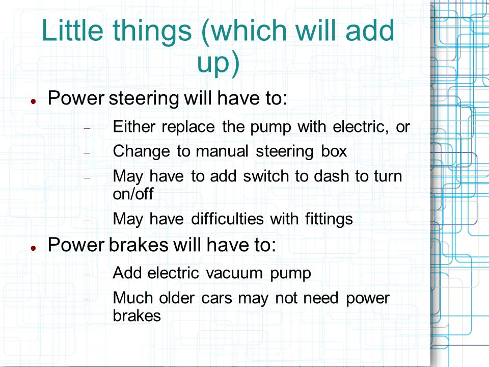 Little things (which will add up) Power steering will have to:  Either replace the pump with electric, or  Change to manual steering box  May have to add switch to dash to turn on/off  May have difficulties with fittings Power brakes will have to:  Add electric vacuum pump  Much older cars may not need power brakes