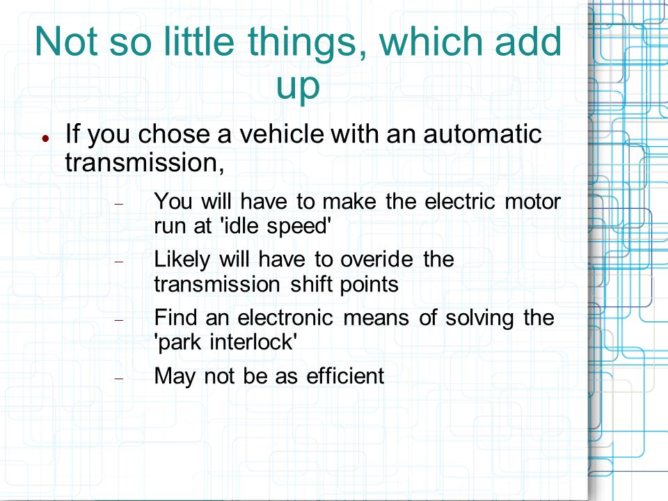 Not so little things, which add up If you chose a vehicle with an automatic transmission,  You will have to make the electric motor run at idle speed  Likely will have to overide the transmission shift points  Find an electronic means of solving the park interlock  May not be as efficient