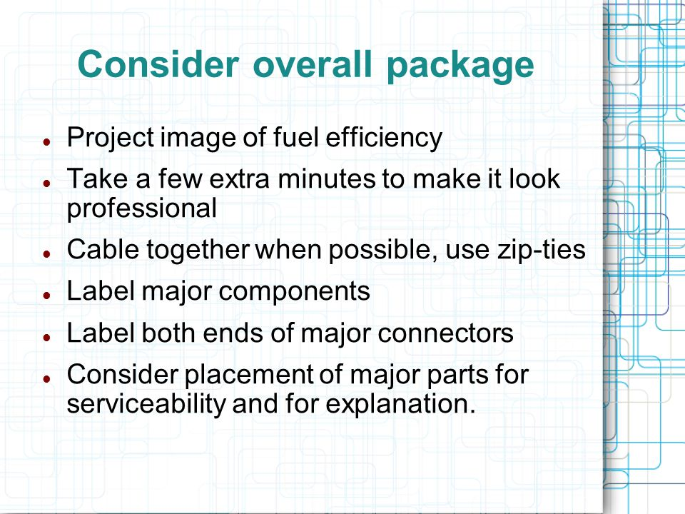 Consider overall package Project image of fuel efficiency Take a few extra minutes to make it look professional Cable together when possible, use zip-ties Label major components Label both ends of major connectors Consider placement of major parts for serviceability and for explanation.