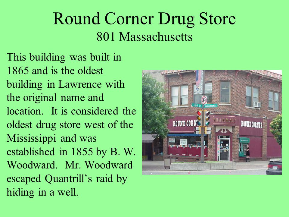 Round Corner Drug Store 801 Massachusetts This building was built in 1865 and is the oldest building in Lawrence with the original name and location.
