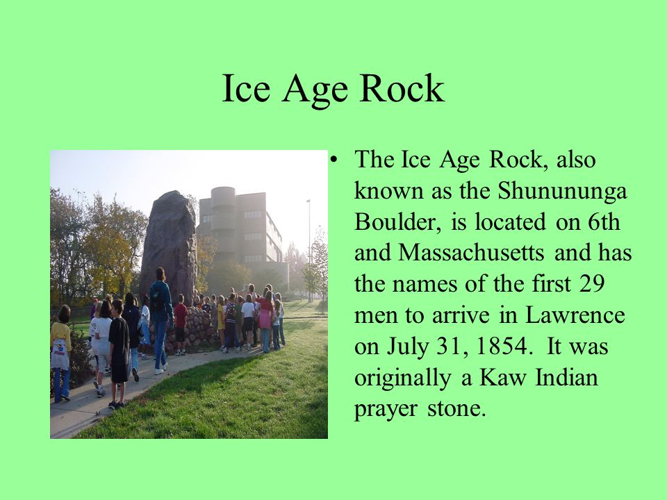 Ice Age Rock The Ice Age Rock, also known as the Shunununga Boulder, is located on 6th and Massachusetts and has the names of the first 29 men to arri