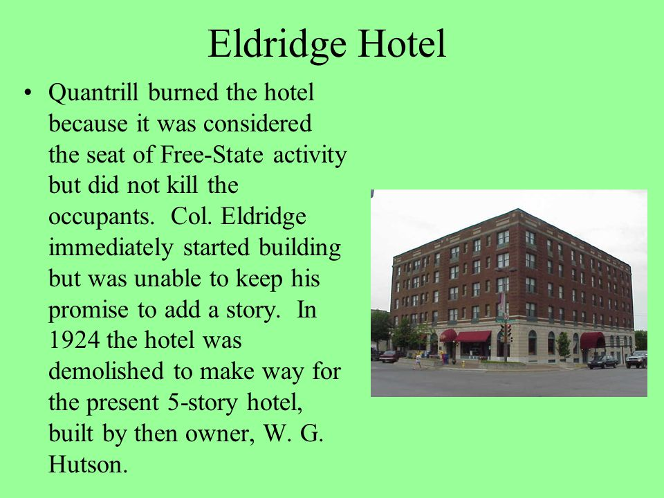 Eldridge Hotel Quantrill burned the hotel because it was considered the seat of Free-State activity but did not kill the occupants. Col. Eldridge imme