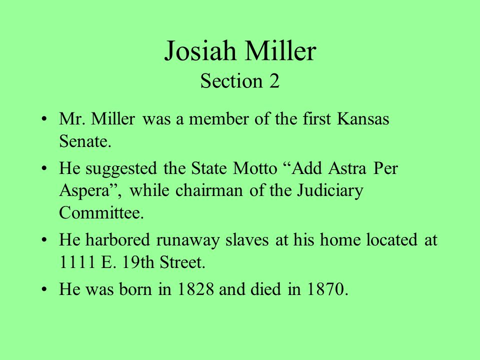 "Josiah Miller Section 2 Mr. Miller was a member of the first Kansas Senate. He suggested the State Motto ""Add Astra Per Aspera"", while chairman of the"