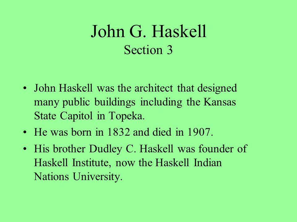 John G. Haskell Section 3 John Haskell was the architect that designed many public buildings including the Kansas State Capitol in Topeka. He was born