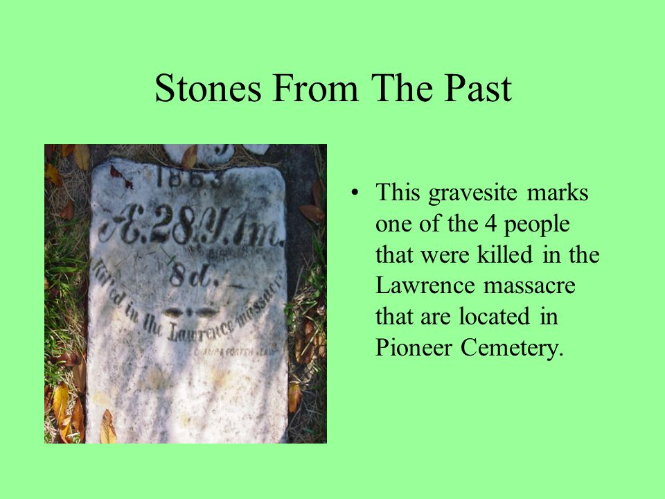 Stones From The Past This gravesite marks one of the 4 people that were killed in the Lawrence massacre that are located in Pioneer Cemetery.